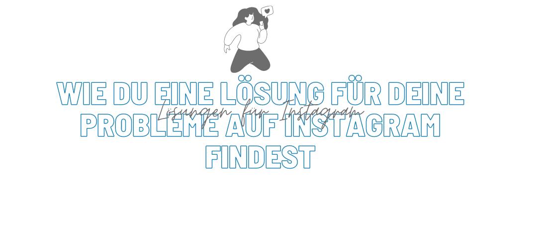 Wie du eine Lösung für deine Probleme auf Instagram findest
